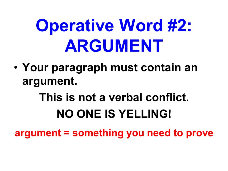 Your paragraph must contain an argument. This is not a verbal conflict. NO ONE IS YELLING! argument = something you need to prove Operative Word #2: A