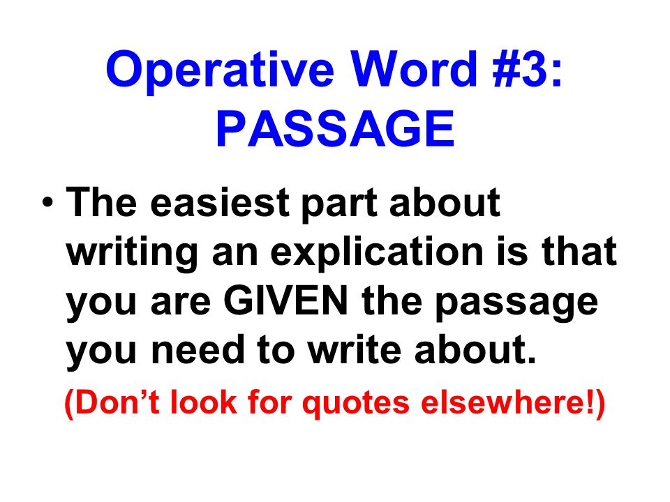The easiest part about writing an explication is that you are GIVEN the passage you need to write about. (Don't look for quotes elsewhere!) Operative