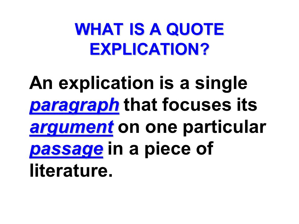 WHAT IS A QUOTE EXPLICATION? paragraph argument passage An explication is a single paragraph that focuses its argument on one particular passage in a