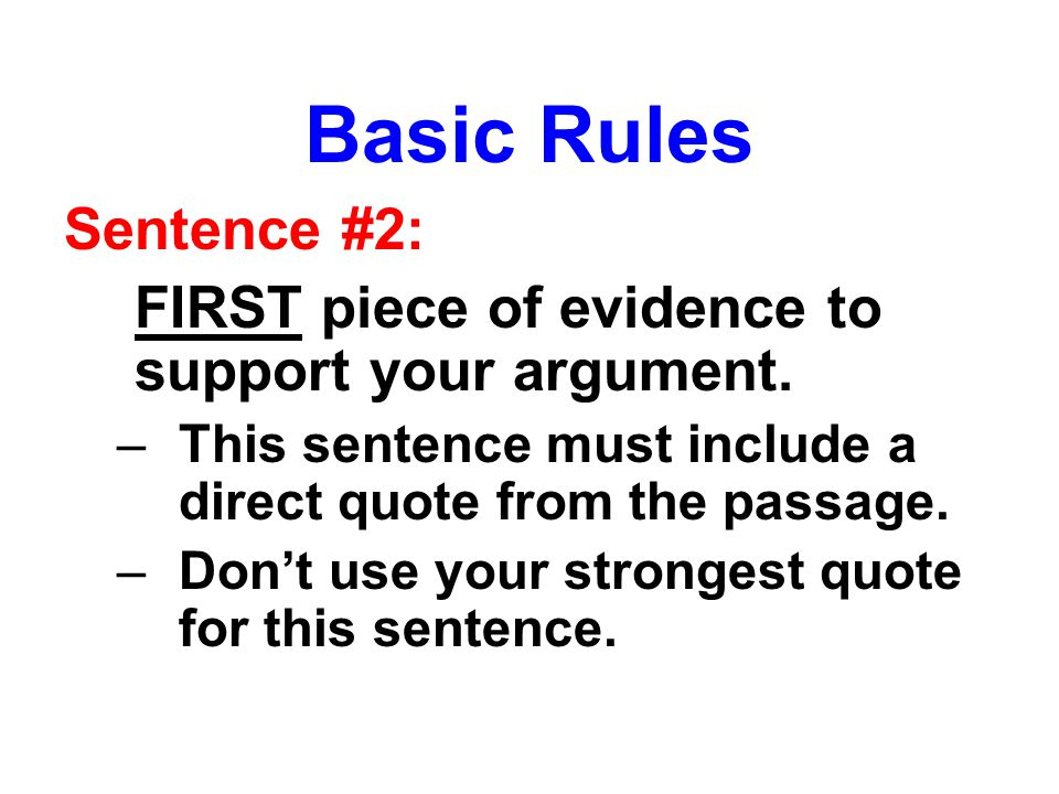Basic Rules Sentence #2: FIRST piece of evidence to support your argument. –This sentence must include a direct quote from the passage. –Don't use you