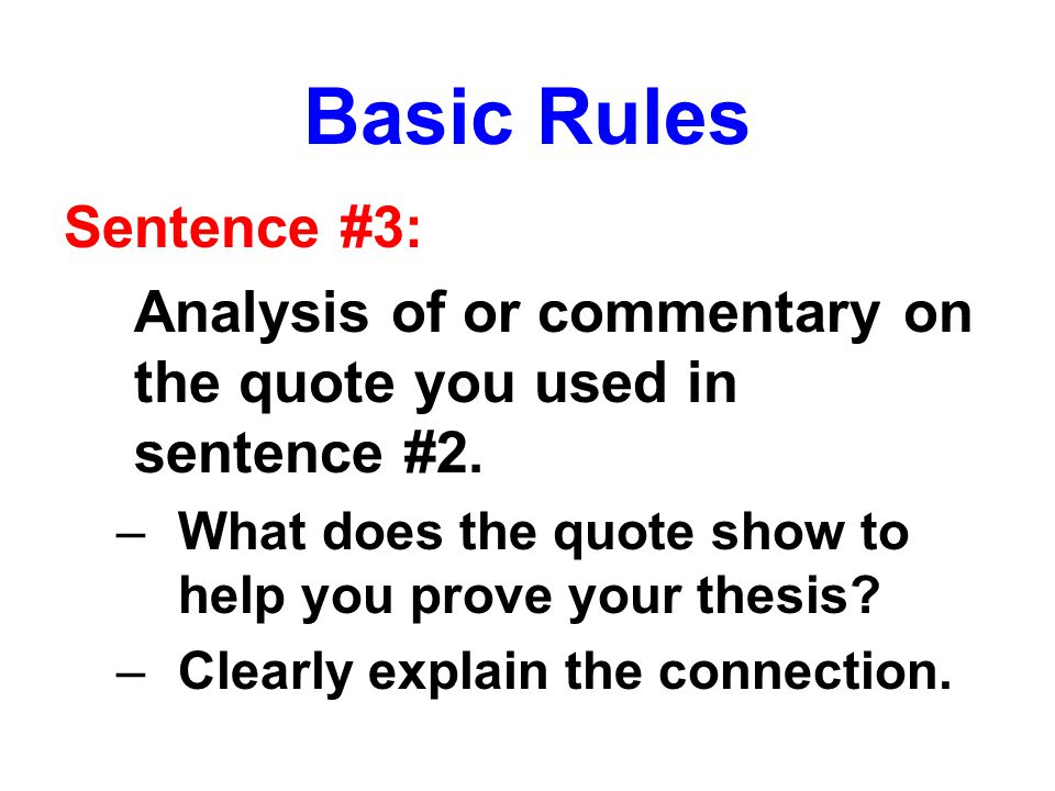 Basic Rules Sentence #3: Analysis of or commentary on the quote you used in sentence #2. –What does the quote show to help you prove your thesis? –Cle
