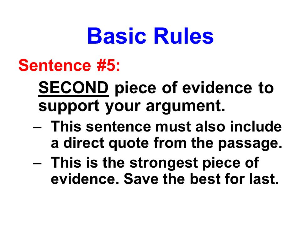 Basic Rules Sentence #5: SECOND piece of evidence to support your argument. –This sentence must also include a direct quote from the passage. –This is