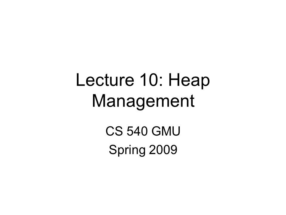 Lecture 10: Heap Management CS 540 GMU Spring 2009