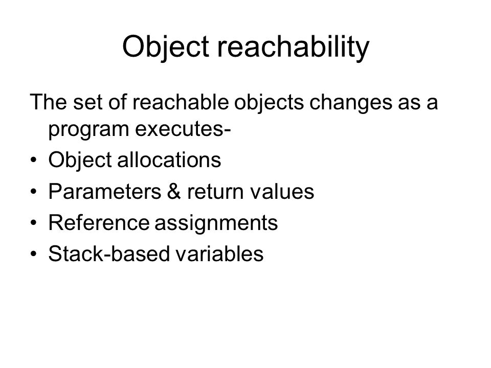 Object reachability The set of reachable objects changes as a program executes- Object allocations Parameters & return values Reference assignments Stack-based variables