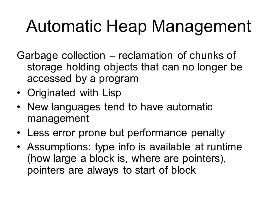 Automatic Heap Management Garbage collection – reclamation of chunks of storage holding objects that can no longer be accessed by a program Originated with Lisp New languages tend to have automatic management Less error prone but performance penalty Assumptions: type info is available at runtime (how large a block is, where are pointers), pointers are always to start of block
