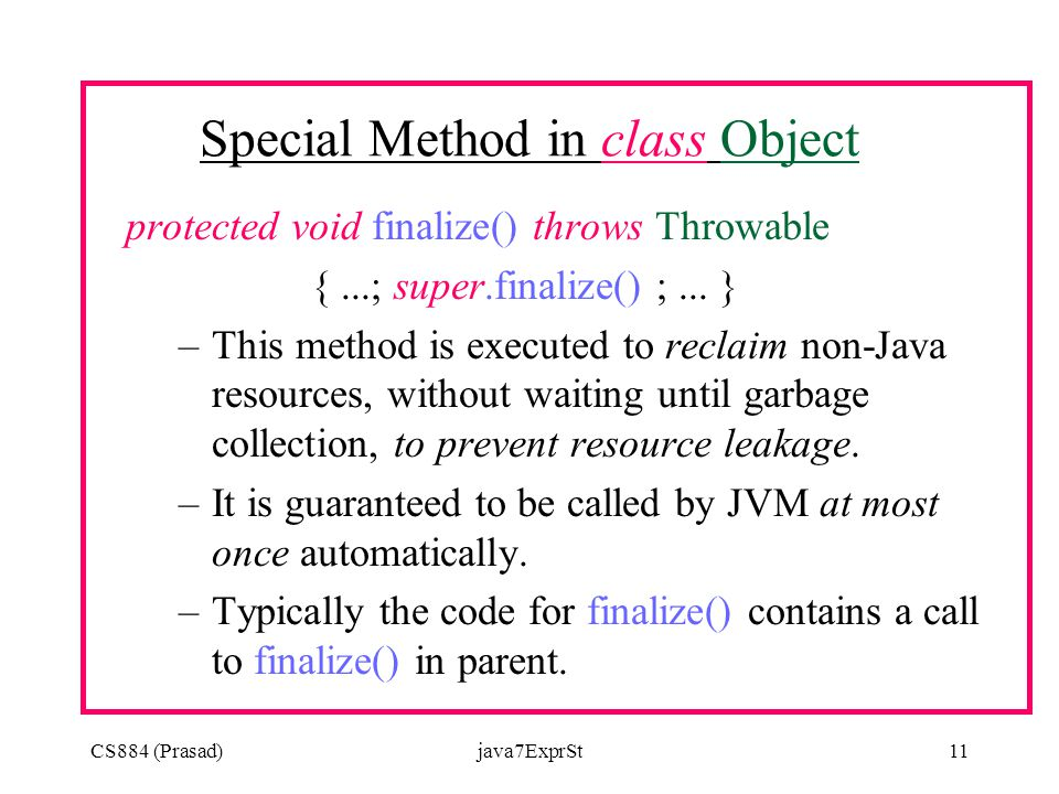 CS884 (Prasad)java7ExprSt11 Special Method in class Object protected void finalize() throws Throwable {...; super.finalize() ;...