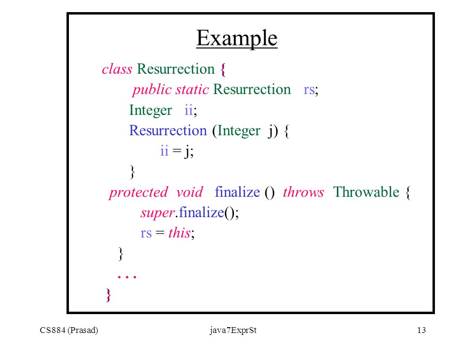CS884 (Prasad)java7ExprSt13 Example class Resurrection { public static Resurrection rs; Integer ii; Resurrection (Integer j) { ii = j; } protected void finalize () throws Throwable { super.finalize(); rs = this; }...