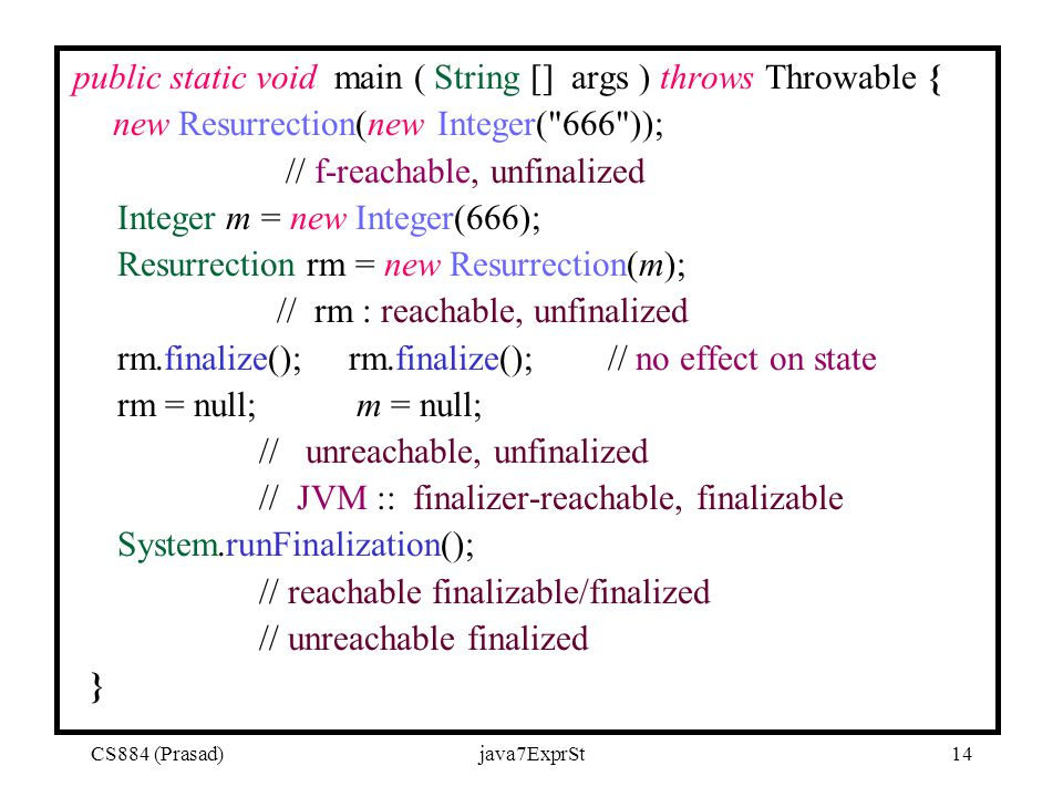 CS884 (Prasad)java7ExprSt14 public static void main ( String [] args ) throws Throwable { new Resurrection(new Integer( 666 )); // f-reachable, unfinalized Integer m = new Integer(666); Resurrection rm = new Resurrection(m); // rm : reachable, unfinalized rm.finalize(); rm.finalize(); // no effect on state rm = null; m = null; // unreachable, unfinalized // JVM :: finalizer-reachable, finalizable System.runFinalization(); // reachable finalizable/finalized // unreachable finalized }