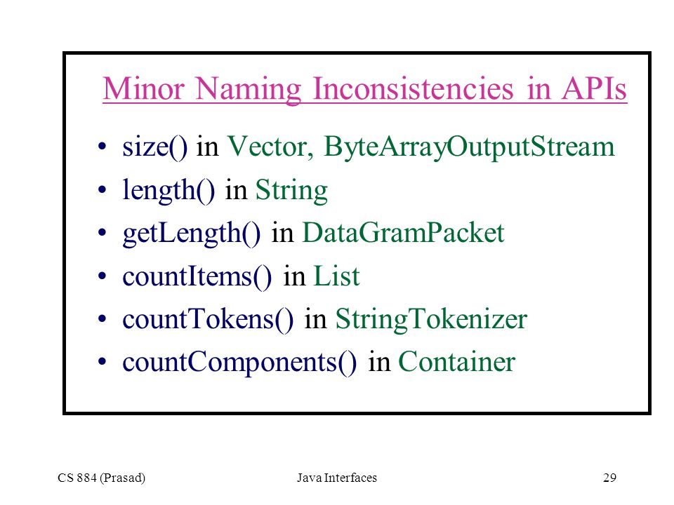 CS 884 (Prasad)Java Interfaces29 Minor Naming Inconsistencies in APIs size() in Vector, ByteArrayOutputStream length() in String getLength() in DataGramPacket countItems() in List countTokens() in StringTokenizer countComponents() in Container