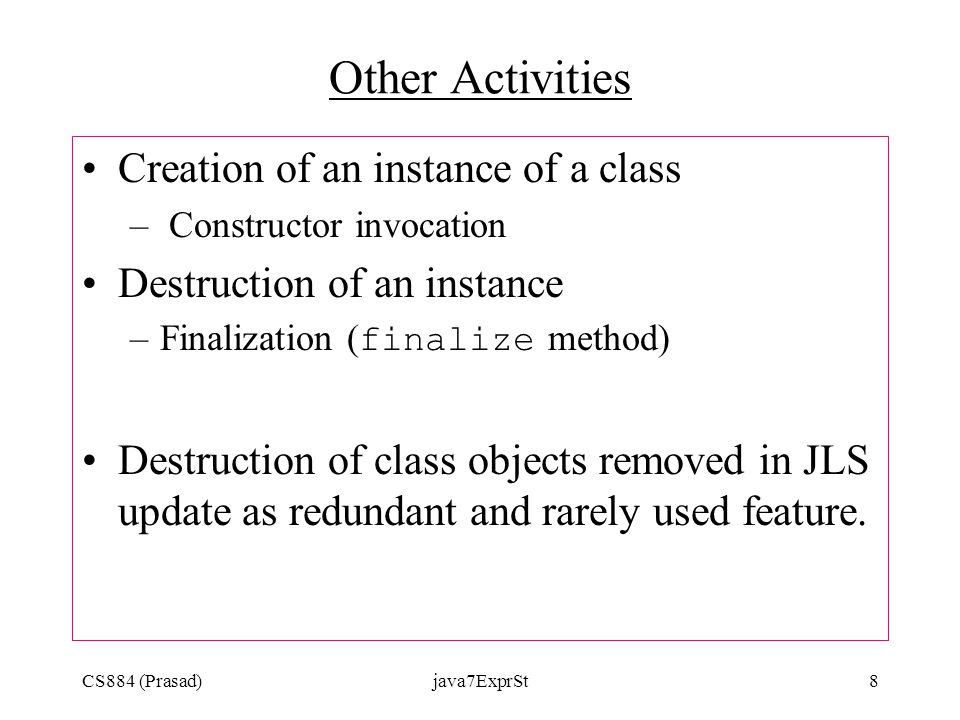 CS884 (Prasad)java7ExprSt8 Other Activities Creation of an instance of a class – Constructor invocation Destruction of an instance –Finalization ( finalize method) Destruction of class objects removed in JLS update as redundant and rarely used feature.
