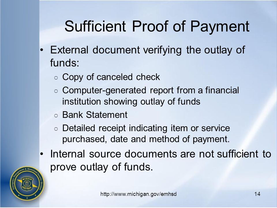 Sufficient Proof of Payment External document verifying the outlay of funds: ○ Copy of canceled check ○ Computer-generated report from a financial institution showing outlay of funds ○ Bank Statement ○ Detailed receipt indicating item or service purchased, date and method of payment.
