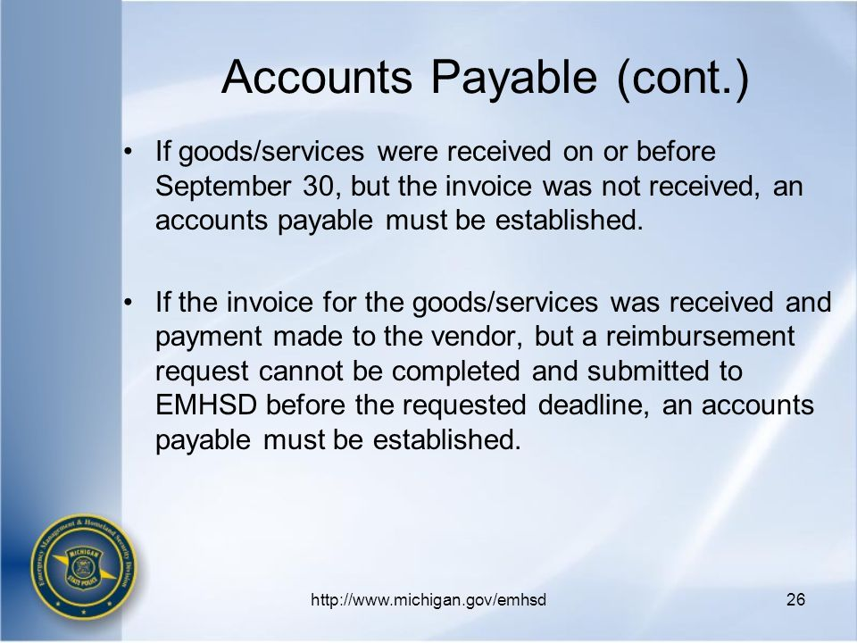 http://www.michigan.gov/emhsd26 If goods/services were received on or before September 30, but the invoice was not received, an accounts payable must be established.