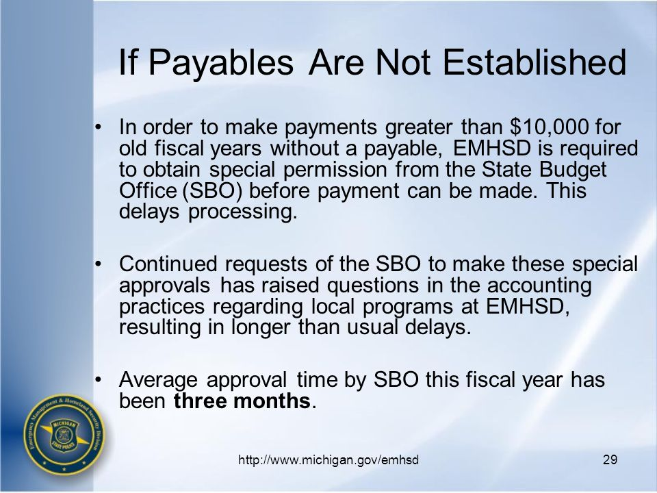 http://www.michigan.gov/emhsd29 If Payables Are Not Established In order to make payments greater than $10,000 for old fiscal years without a payable, EMHSD is required to obtain special permission from the State Budget Office (SBO) before payment can be made.