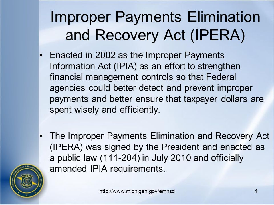 Improper Payments Elimination and Recovery Act (IPERA) Enacted in 2002 as the Improper Payments Information Act (IPIA) as an effort to strengthen financial management controls so that Federal agencies could better detect and prevent improper payments and better ensure that taxpayer dollars are spent wisely and efficiently.