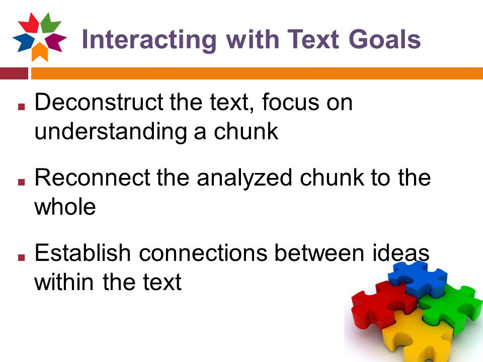 Interacting with Text Goals ■ Deconstruct the text, focus on understanding a chunk ■ Reconnect the analyzed chunk to the whole ■ Establish connections between ideas within the text