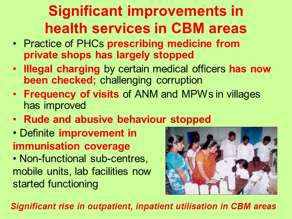 Practice of PHCs prescribing medicine from private shops has largely stopped Illegal charging by certain medical officers has now been checked; challenging corruption Frequency of visits of ANM and MPWs in villages has improved Rude and abusive behaviour stopped Significant improvements in health services in CBM areas Definite improvement in immunisation coverage Non-functional sub-centres, mobile units, lab facilities now started functioning Significant rise in outpatient, inpatient utilisation in CBM areas