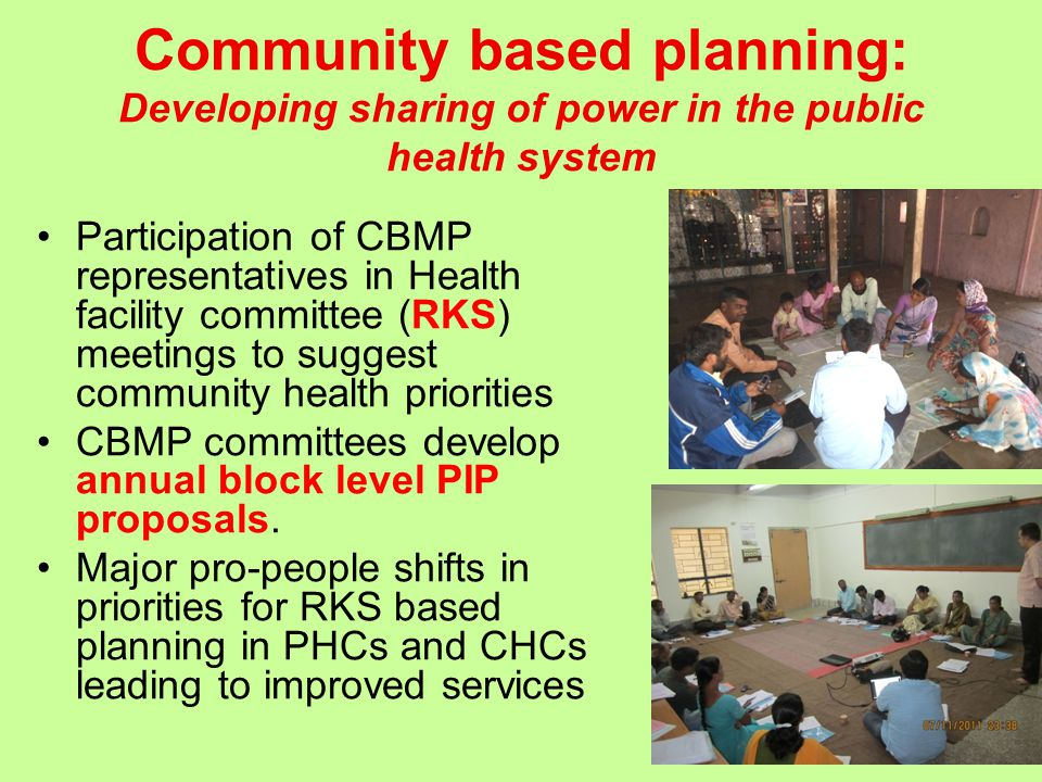 Community based planning: Developing sharing of power in the public health system Participation of CBMP representatives in Health facility committee (RKS) meetings to suggest community health priorities CBMP committees develop annual block level PIP proposals.