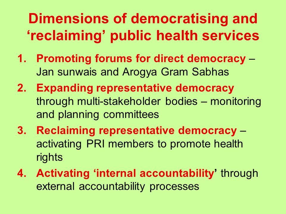 Dimensions of democratising and 'reclaiming' public health services 1.Promoting forums for direct democracy – Jan sunwais and Arogya Gram Sabhas 2.Expanding representative democracy through multi-stakeholder bodies – monitoring and planning committees 3.Reclaiming representative democracy – activating PRI members to promote health rights 4.Activating 'internal accountability' through external accountability processes