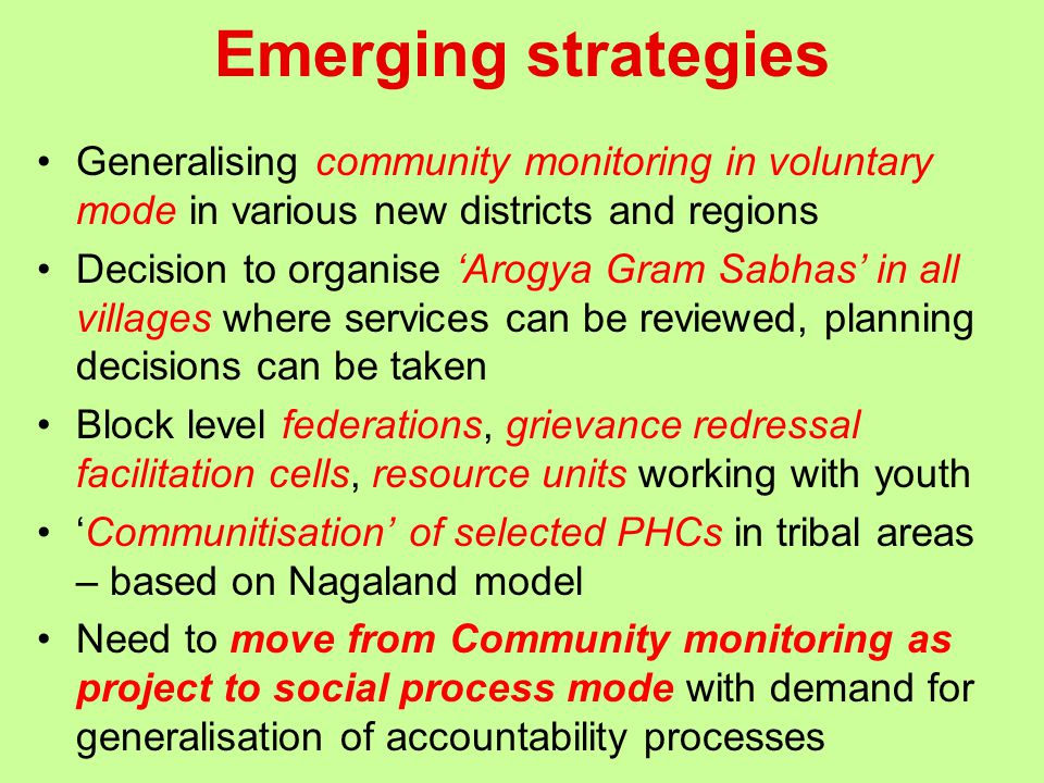 Emerging strategies Generalising community monitoring in voluntary mode in various new districts and regions Decision to organise 'Arogya Gram Sabhas' in all villages where services can be reviewed, planning decisions can be taken Block level federations, grievance redressal facilitation cells, resource units working with youth 'Communitisation' of selected PHCs in tribal areas – based on Nagaland model Need to move from Community monitoring as project to social process mode with demand for generalisation of accountability processes