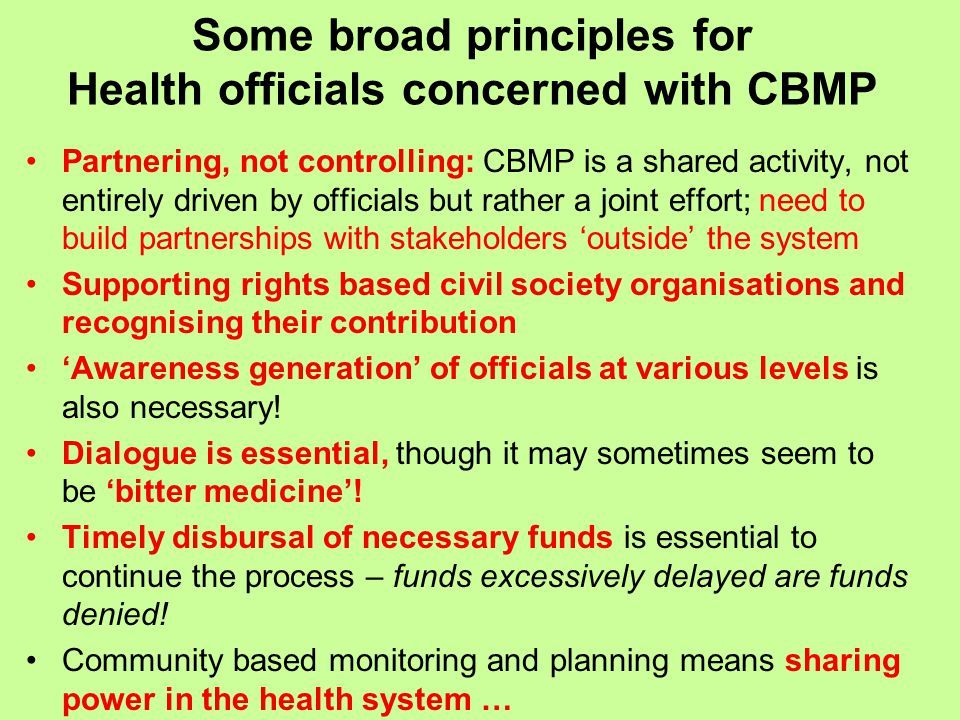 Some broad principles for Health officials concerned with CBMP Partnering, not controlling: CBMP is a shared activity, not entirely driven by officials but rather a joint effort; need to build partnerships with stakeholders 'outside' the system Supporting rights based civil society organisations and recognising their contribution 'Awareness generation' of officials at various levels is also necessary.