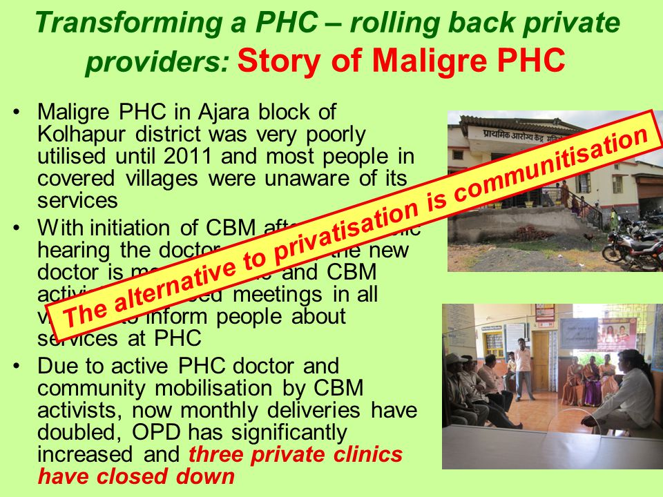 Transforming a PHC – rolling back private providers: Story of Maligre PHC Maligre PHC in Ajara block of Kolhapur district was very poorly utilised until 2011 and most people in covered villages were unaware of its services With initiation of CBM after first Public hearing the doctor changed; the new doctor is more dynamic and CBM activists organised meetings in all villages to inform people about services at PHC Due to active PHC doctor and community mobilisation by CBM activists, now monthly deliveries have doubled, OPD has significantly increased and three private clinics have closed down The alternative to privatisation is communitisation