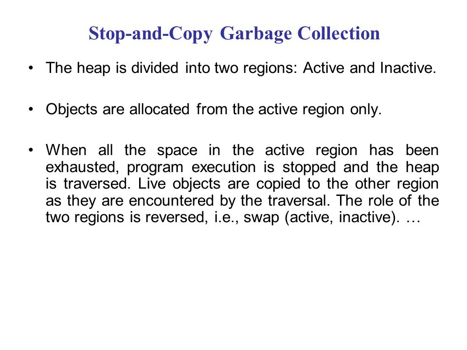 Stop-and-Copy Garbage Collection The heap is divided into two regions: Active and Inactive. Objects are allocated from the active region only. When al