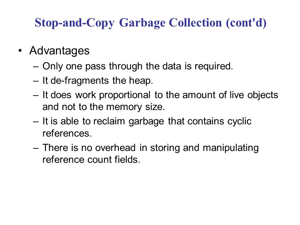 Stop-and-Copy Garbage Collection (cont d) Advantages –Only one pass through the data is required.