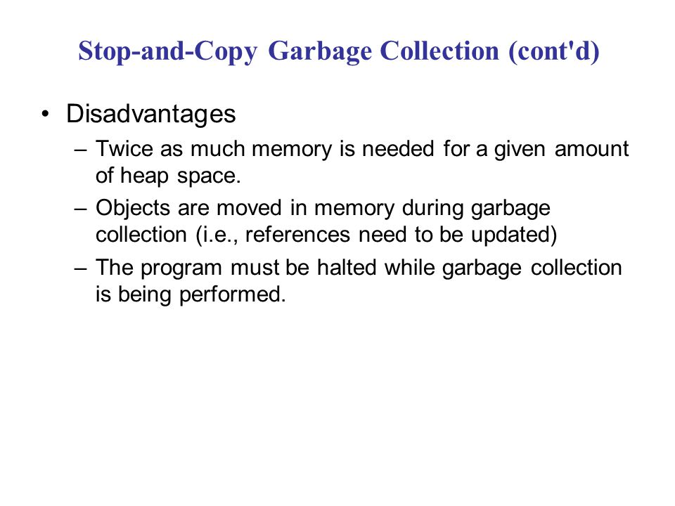 Stop-and-Copy Garbage Collection (cont d) Disadvantages –Twice as much memory is needed for a given amount of heap space.