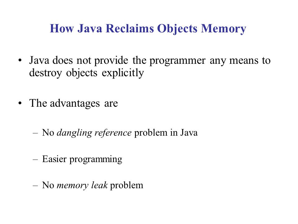 How Java Reclaims Objects Memory Java does not provide the programmer any means to destroy objects explicitly The advantages are –No dangling reference problem in Java –Easier programming –No memory leak problem