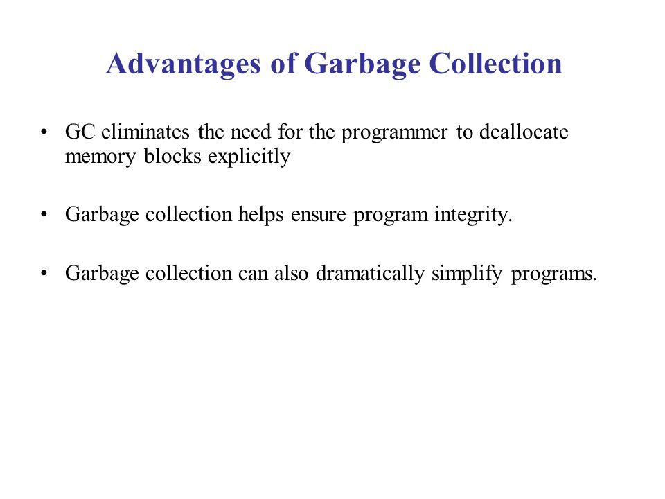 Advantages of Garbage Collection GC eliminates the need for the programmer to deallocate memory blocks explicitly Garbage collection helps ensure prog