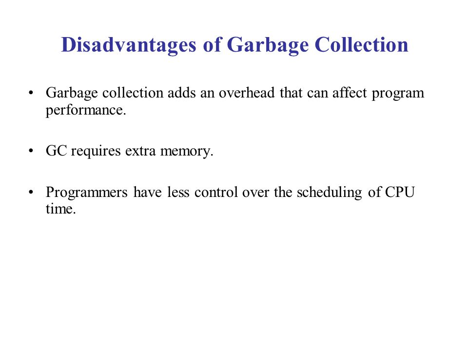 Disadvantages of Garbage Collection Garbage collection adds an overhead that can affect program performance. GC requires extra memory. Programmers hav