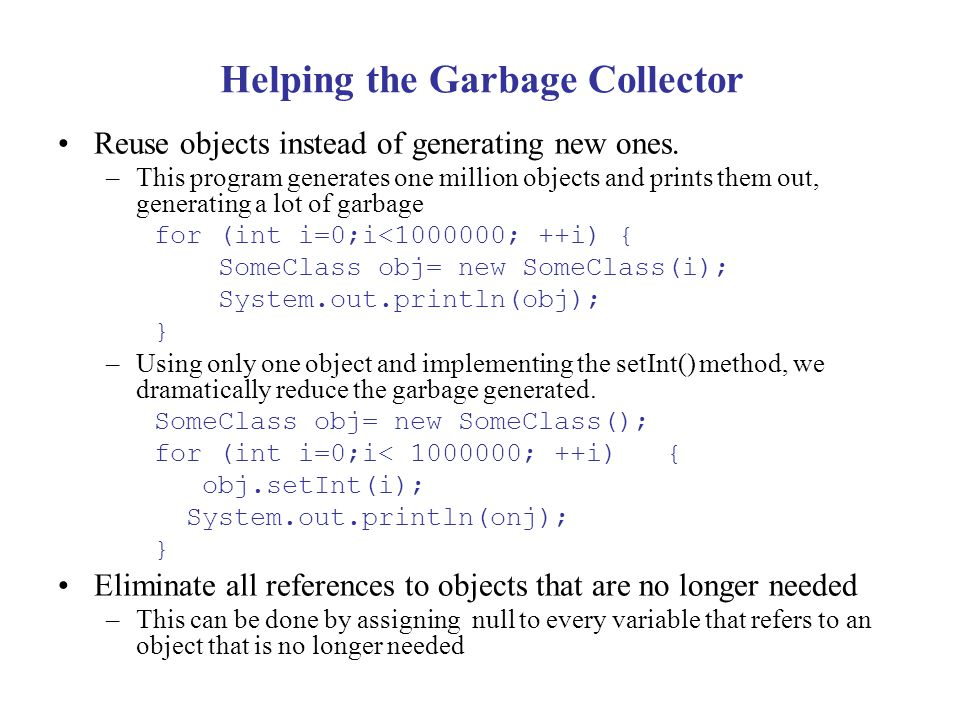 Helping the Garbage Collector Reuse objects instead of generating new ones. –This program generates one million objects and prints them out, generatin
