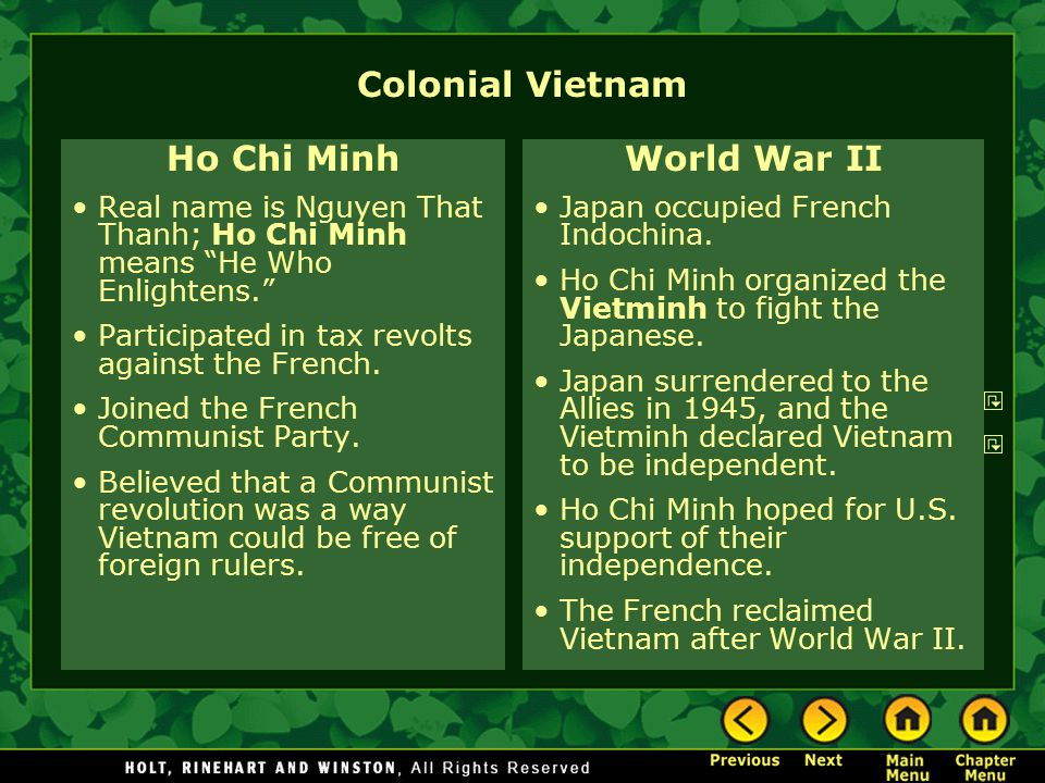 Colonial Vietnam Ho Chi Minh Real name is Nguyen That Thanh; Ho Chi Minh means He Who Enlightens. Participated in tax revolts against the French.