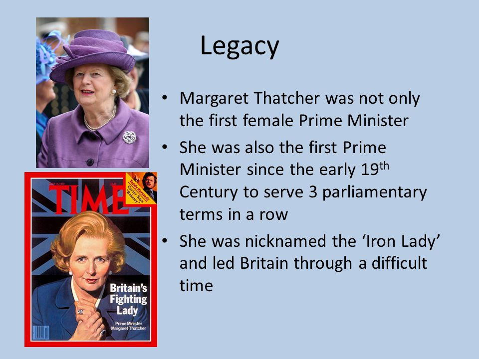 Legacy Margaret Thatcher was not only the first female Prime Minister She was also the first Prime Minister since the early 19 th Century to serve 3 parliamentary terms in a row She was nicknamed the 'Iron Lady' and led Britain through a difficult time