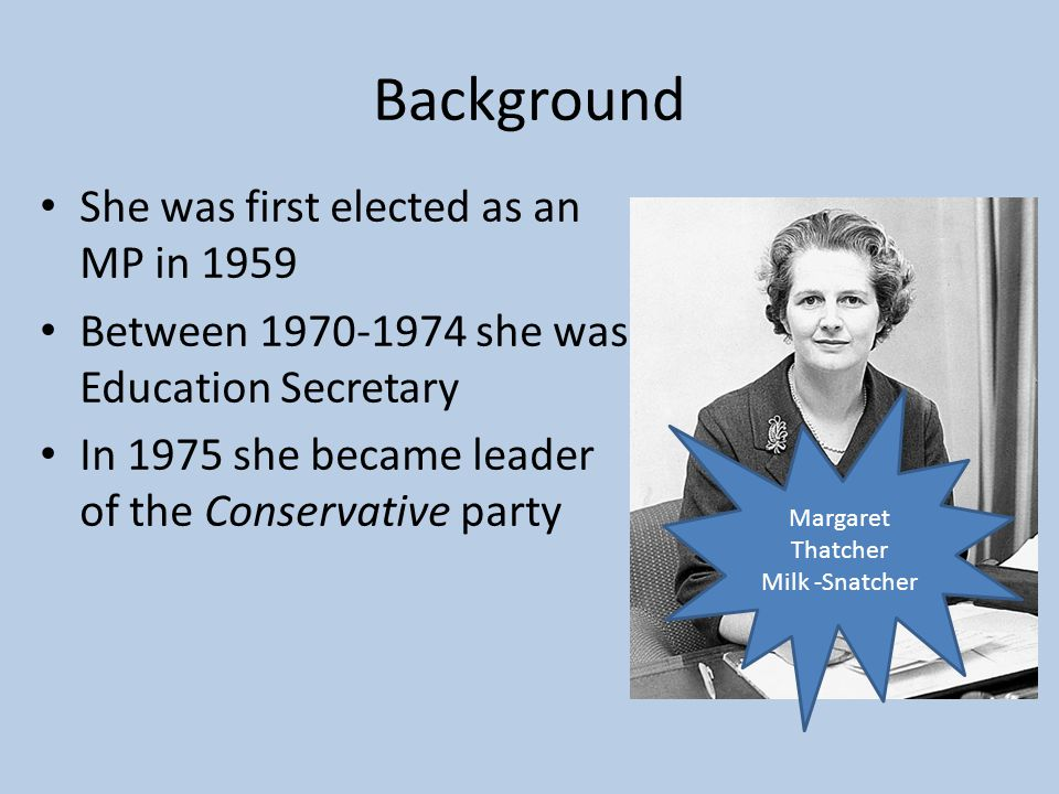 Background She was first elected as an MP in 1959 Between 1970-1974 she was Education Secretary In 1975 she became leader of the Conservative party Margaret Thatcher Milk -Snatcher