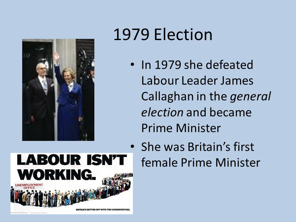 1979 Election In 1979 she defeated Labour Leader James Callaghan in the general election and became Prime Minister She was Britain's first female Prime Minister