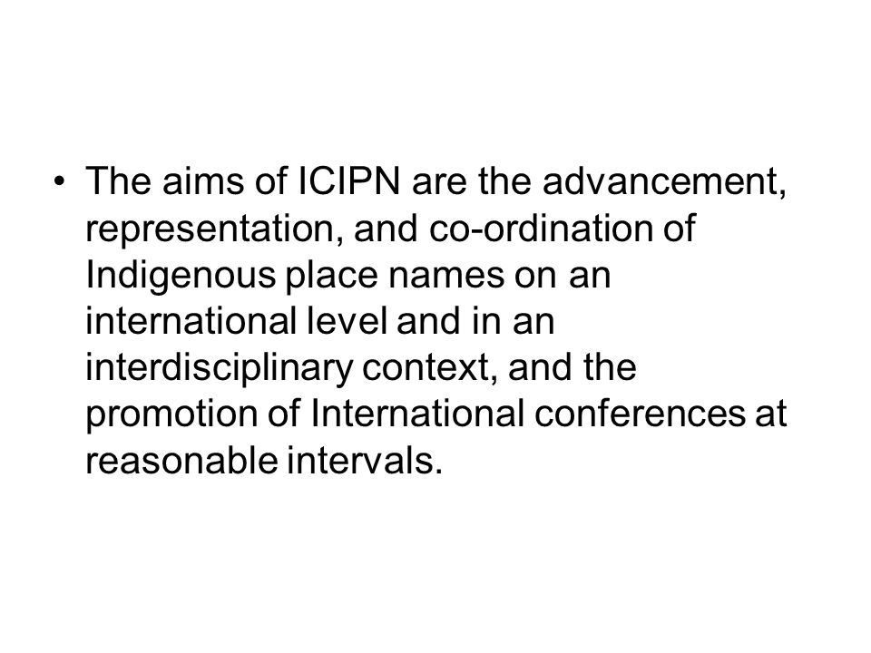 The aims of ICIPN are the advancement, representation, and co-ordination of Indigenous place names on an international level and in an interdisciplina