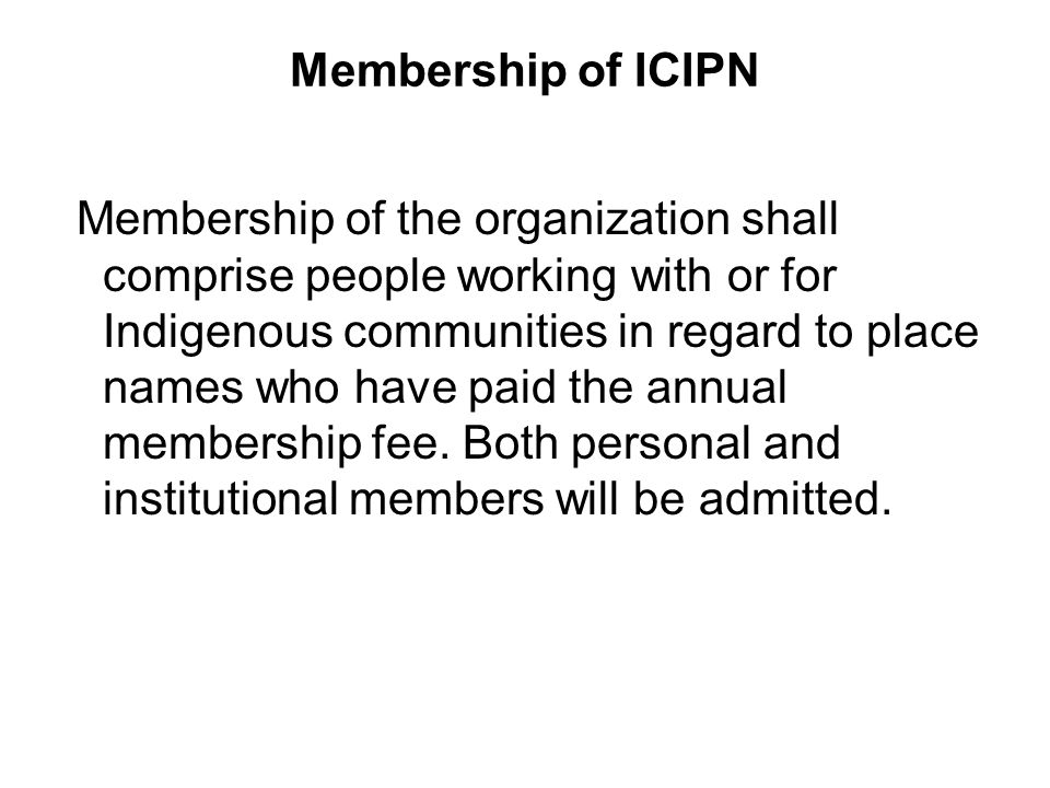 Membership of ICIPN Membership of the organization shall comprise people working with or for Indigenous communities in regard to place names who have