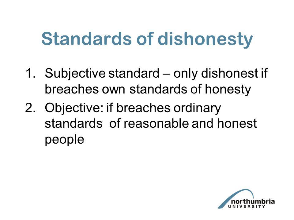 Standards of dishonesty 1.Subjective standard – only dishonest if breaches own standards of honesty 2.Objective: if breaches ordinary standards of rea