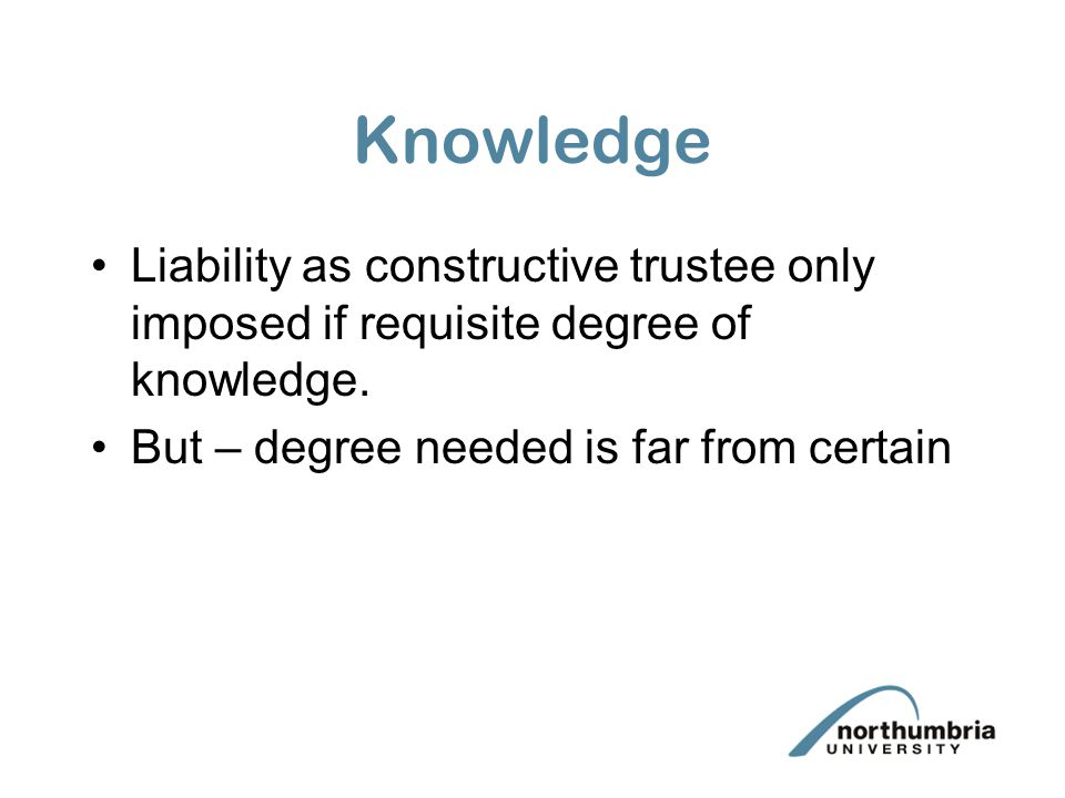 Knowledge Liability as constructive trustee only imposed if requisite degree of knowledge. But – degree needed is far from certain