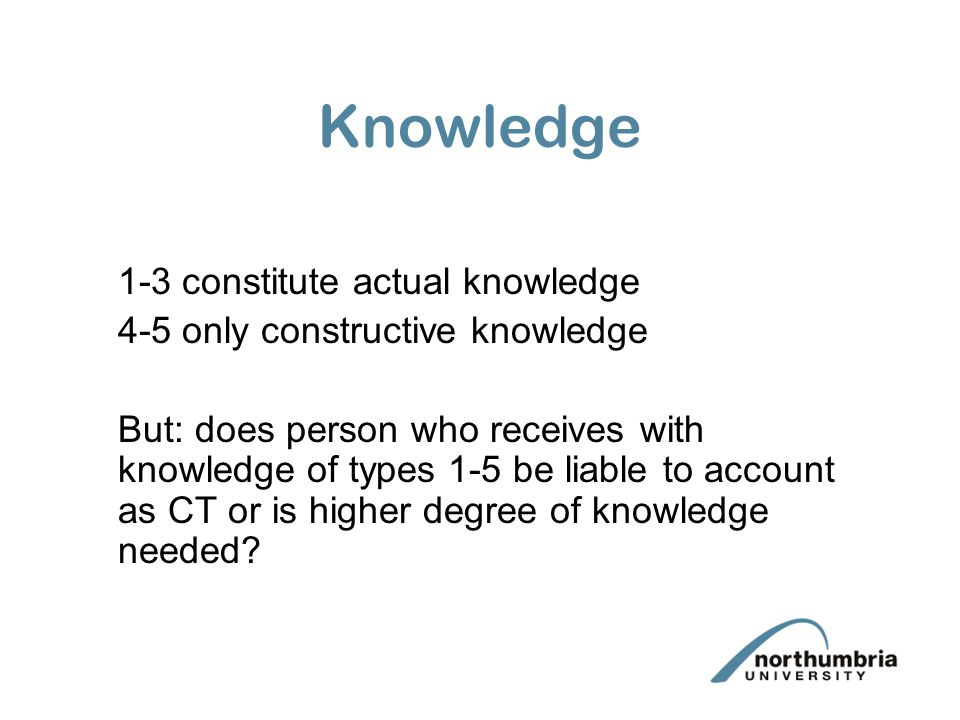 Knowledge 1-3 constitute actual knowledge 4-5 only constructive knowledge But: does person who receives with knowledge of types 1-5 be liable to accou