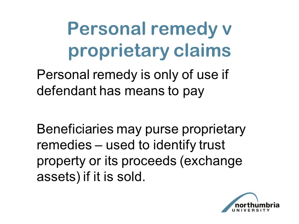 Personal remedy v proprietary claims Personal remedy is only of use if defendant has means to pay Beneficiaries may purse proprietary remedies – used