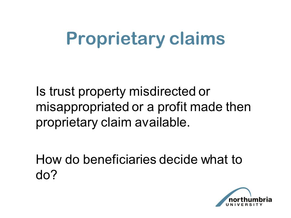 Proprietary claims Is trust property misdirected or misappropriated or a profit made then proprietary claim available. How do beneficiaries decide wha