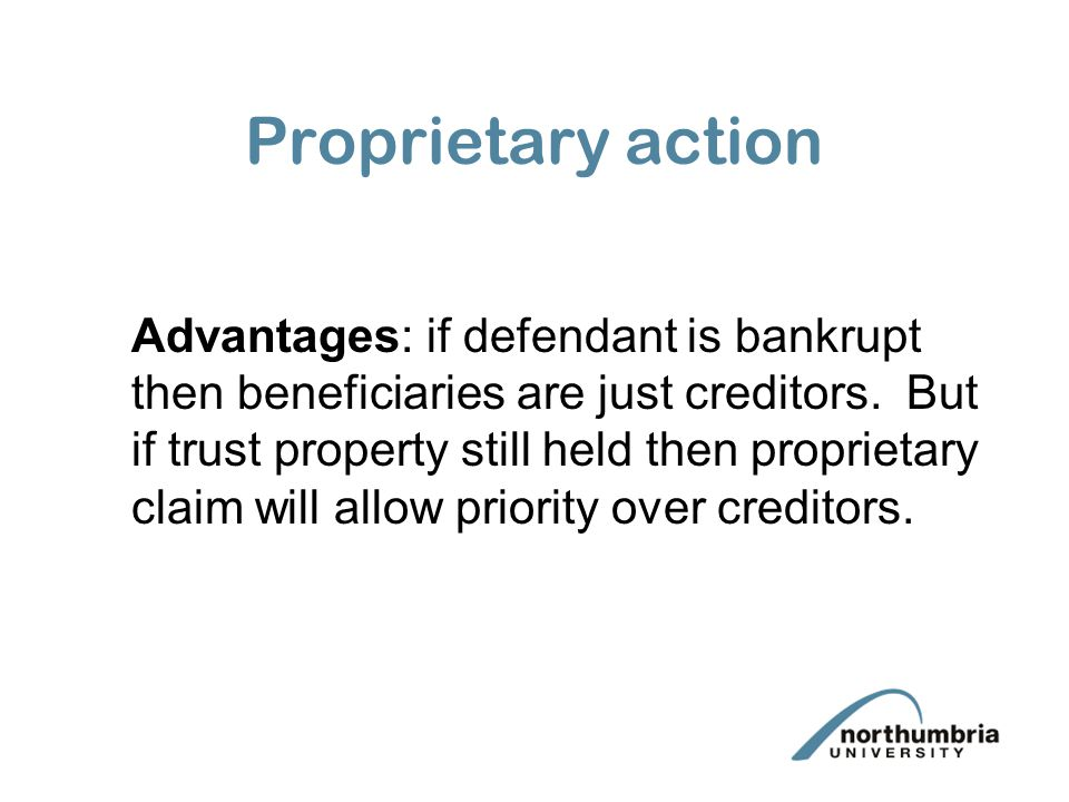 Proprietary action Advantages: if defendant is bankrupt then beneficiaries are just creditors. But if trust property still held then proprietary claim