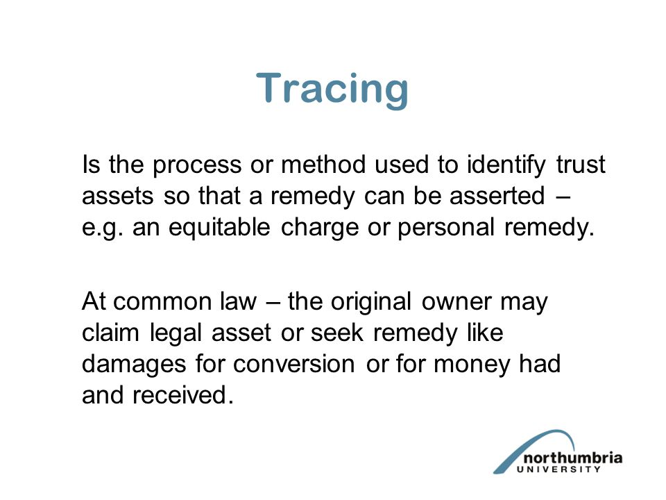 Tracing Is the process or method used to identify trust assets so that a remedy can be asserted – e.g. an equitable charge or personal remedy. At comm