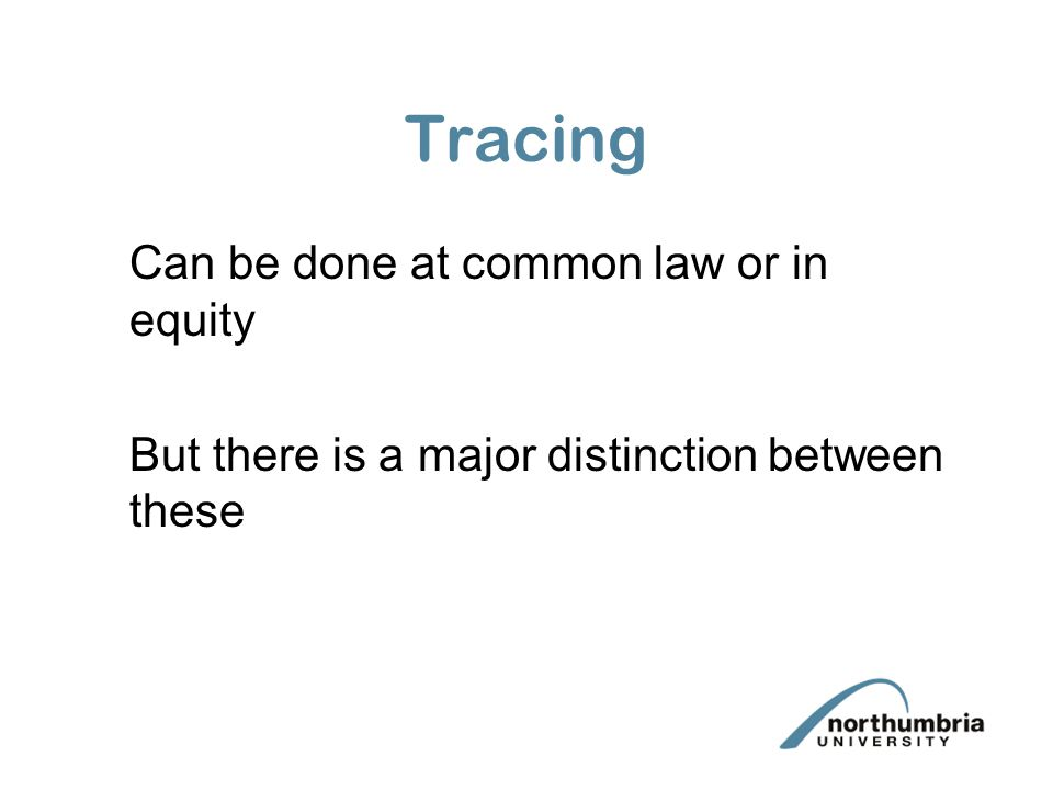 Tracing Can be done at common law or in equity But there is a major distinction between these