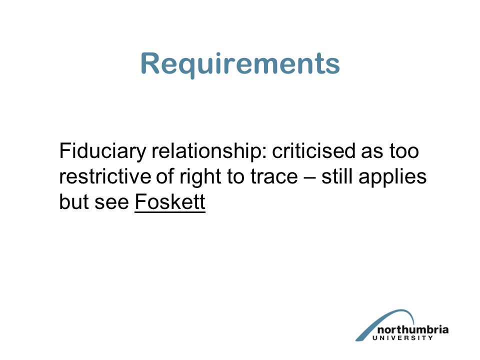 Requirements Fiduciary relationship: criticised as too restrictive of right to trace – still applies but see Foskett