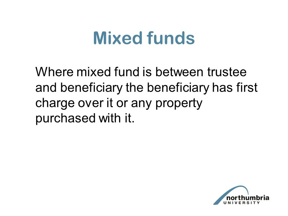 Mixed funds Where mixed fund is between trustee and beneficiary the beneficiary has first charge over it or any property purchased with it.