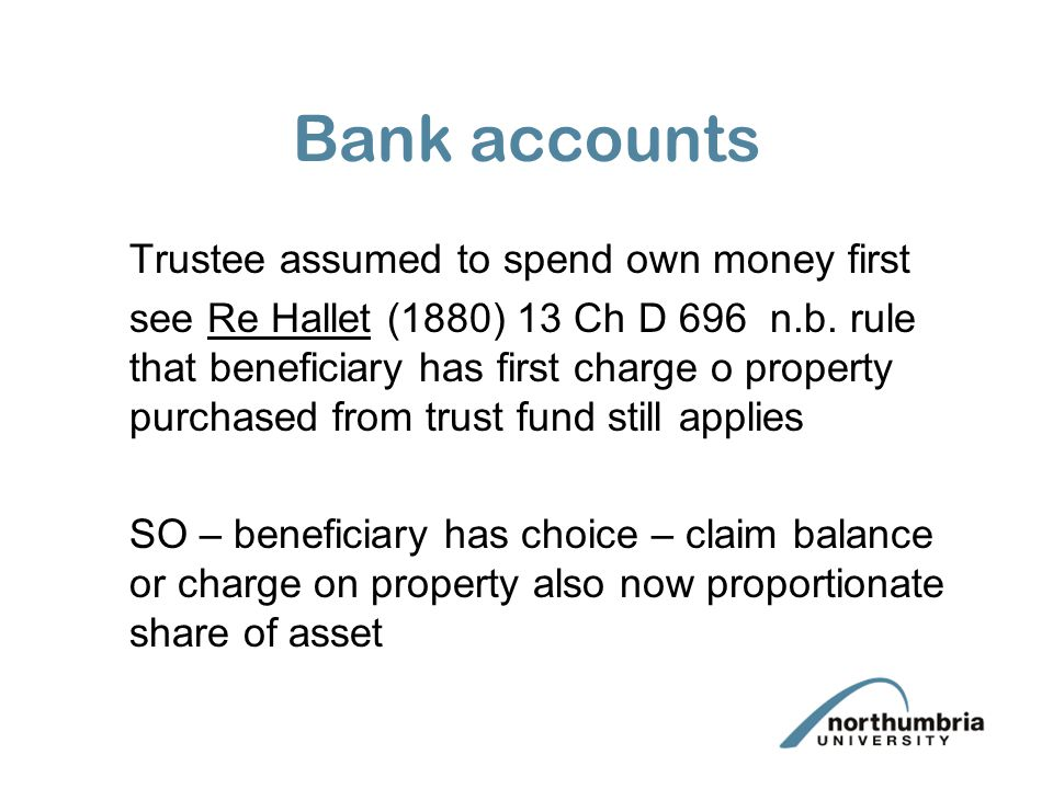 Bank accounts Trustee assumed to spend own money first see Re Hallet (1880) 13 Ch D 696 n.b. rule that beneficiary has first charge o property purchas