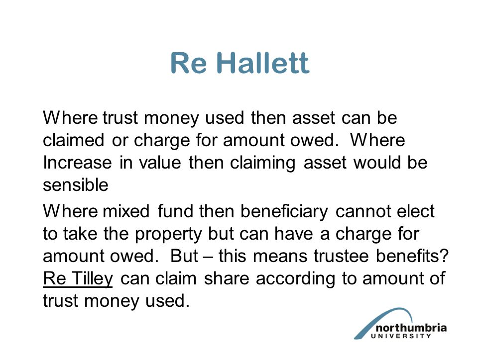Re Hallett Where trust money used then asset can be claimed or charge for amount owed. Where Increase in value then claiming asset would be sensible W